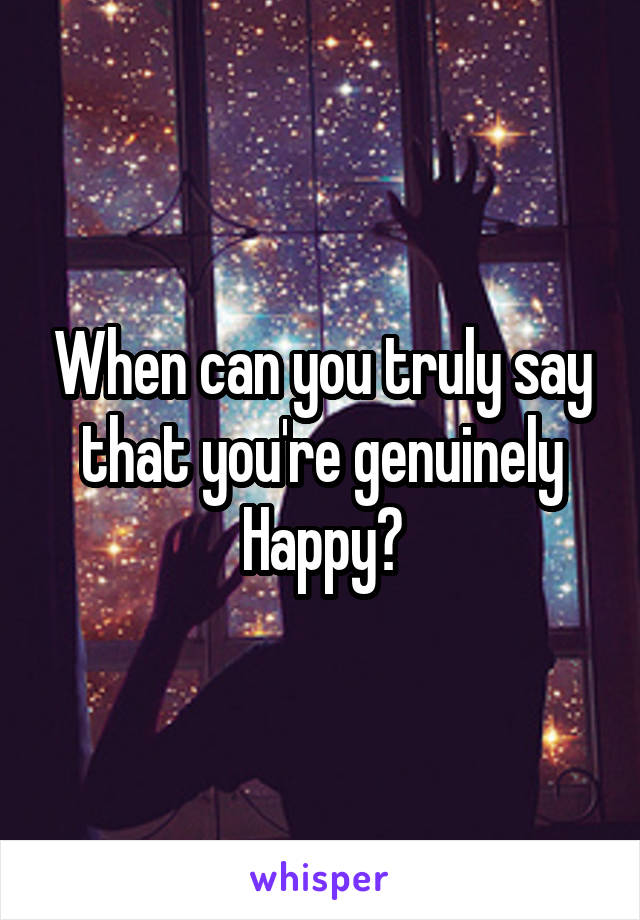 When can you truly say that you're genuinely Happy?