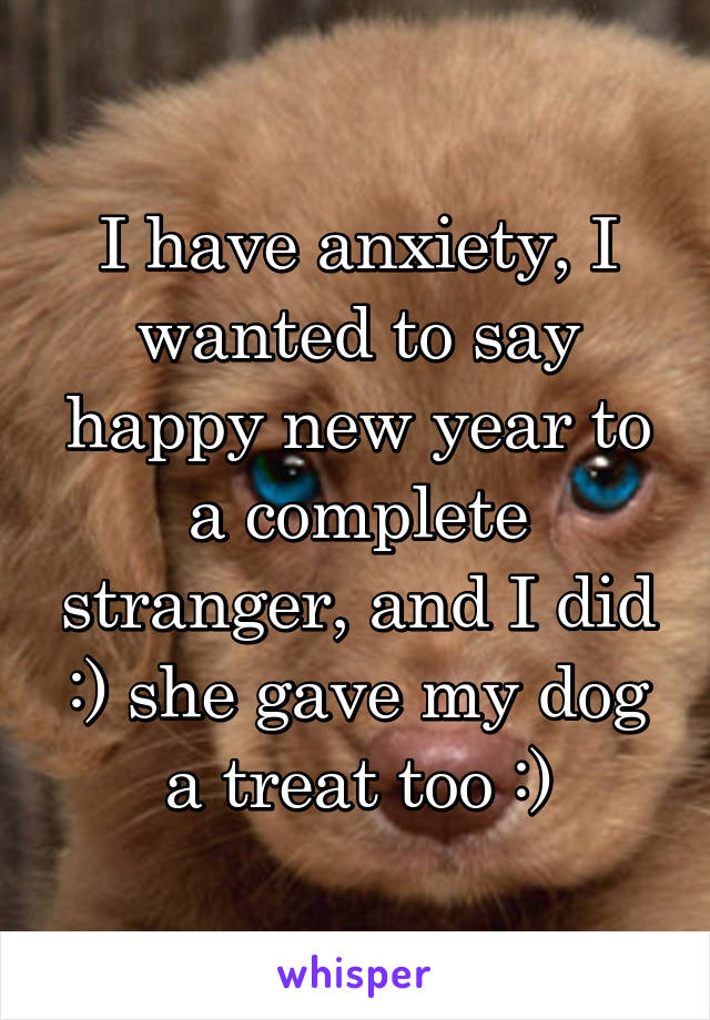 I have anxiety, I wanted to say happy new year to a complete stranger, and I did :) she gave my dog a treat too :)