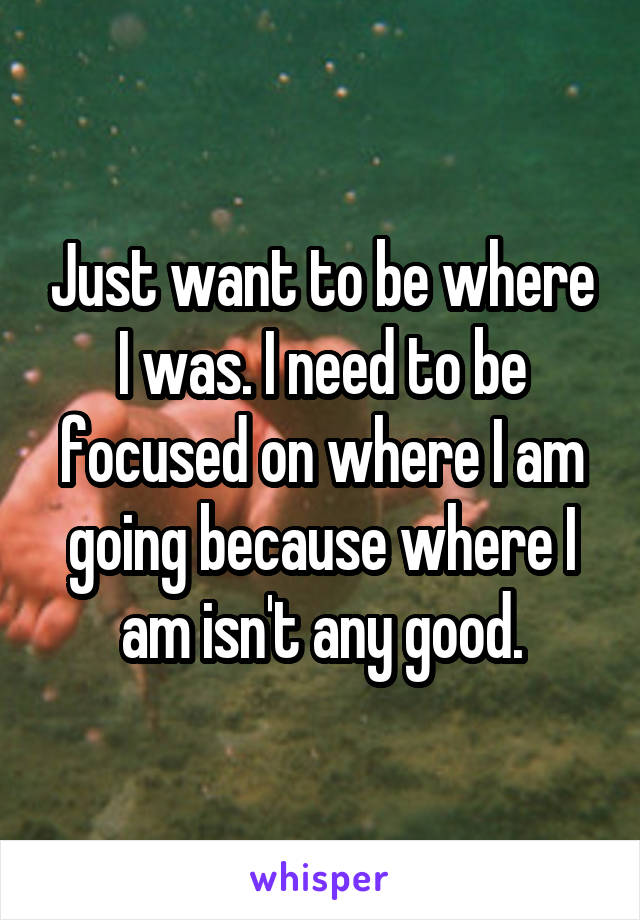 Just want to be where I was. I need to be focused on where I am going because where I am isn't any good.