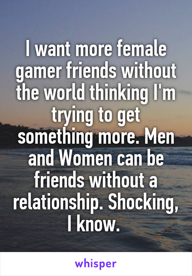 I want more female gamer friends without the world thinking I'm trying to get something more. Men and Women can be friends without a relationship. Shocking, I know.