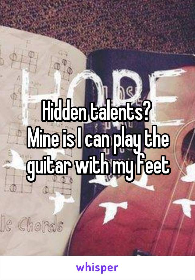 Hidden talents?  Mine is I can play the guitar with my feet