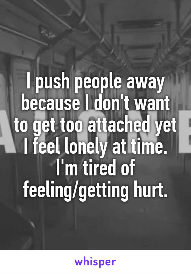 I push people away because I don't want to get too attached yet I feel lonely at time. I'm tired of feeling/getting hurt.