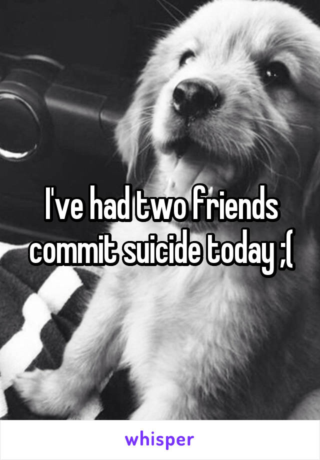 I've had two friends commit suicide today ;(