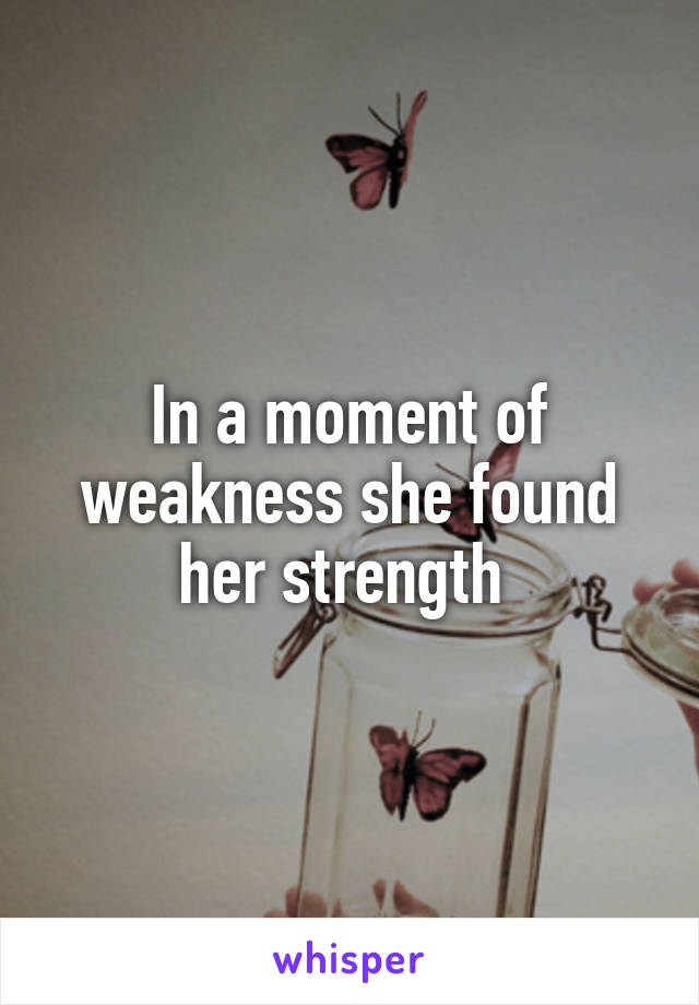 In a moment of weakness she found her strength