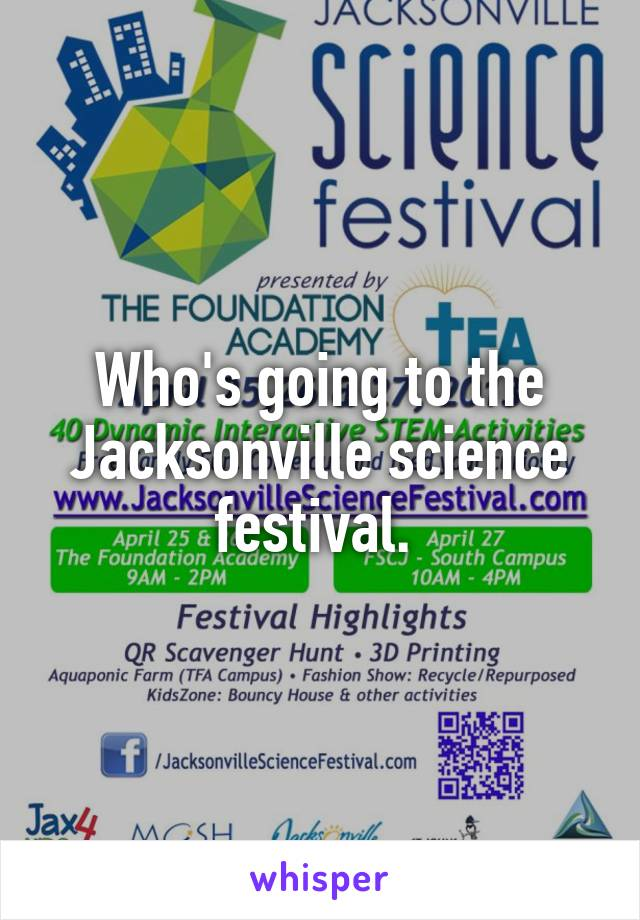Who's going to the Jacksonville science festival.