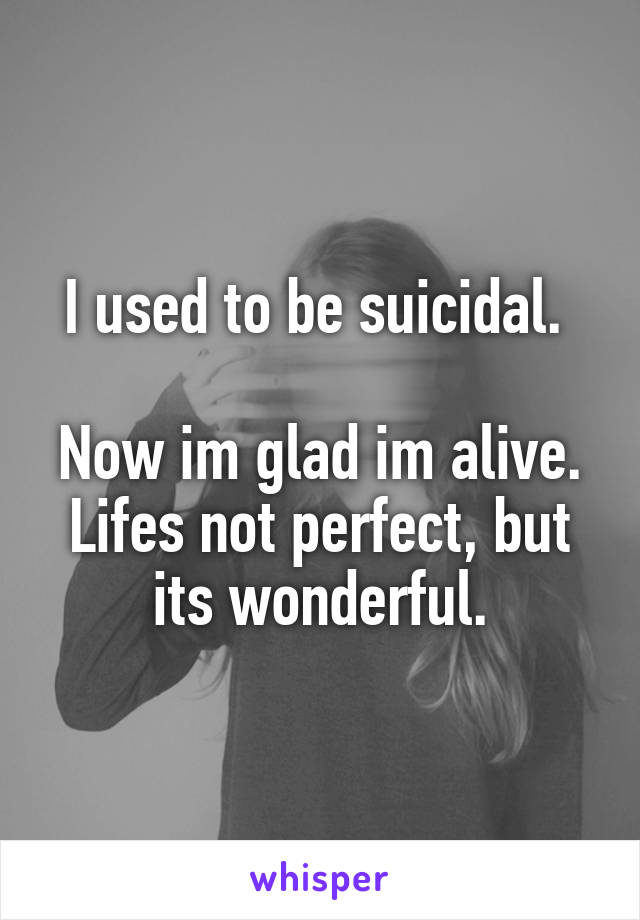 I used to be suicidal.   Now im glad im alive. Lifes not perfect, but its wonderful.