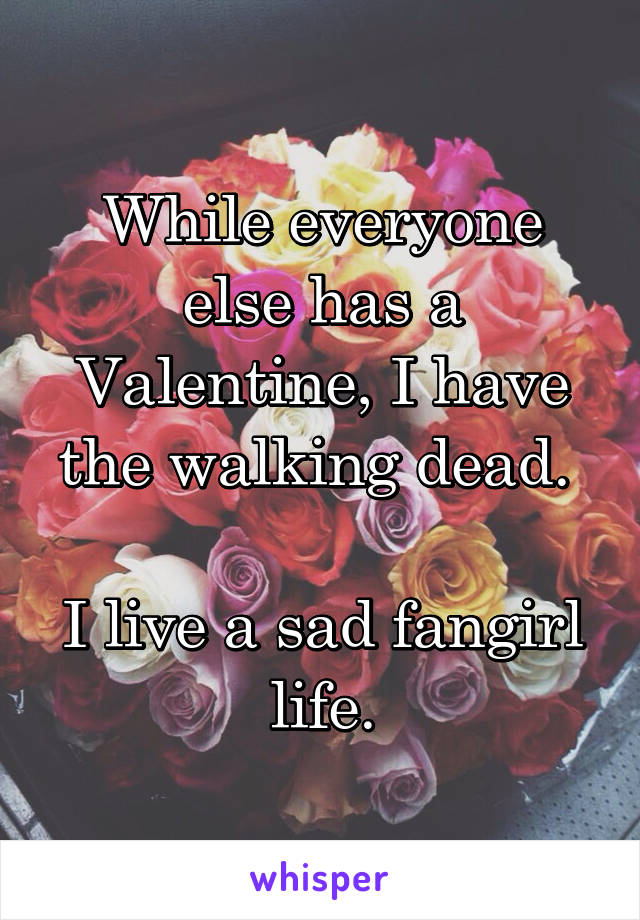 While everyone else has a Valentine, I have the walking dead.   I live a sad fangirl life.