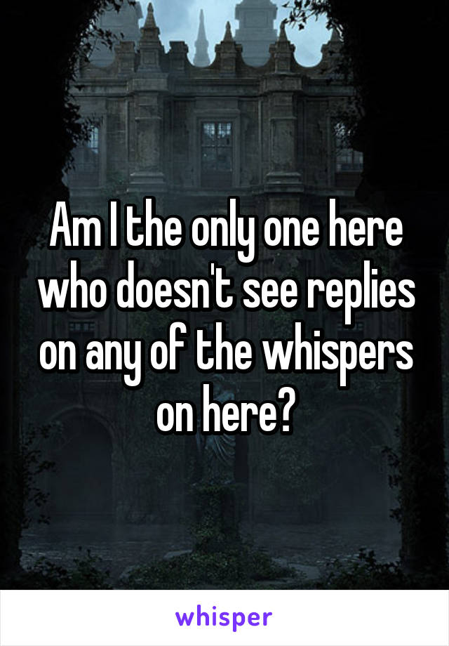 Am I the only one here who doesn't see replies on any of the whispers on here?