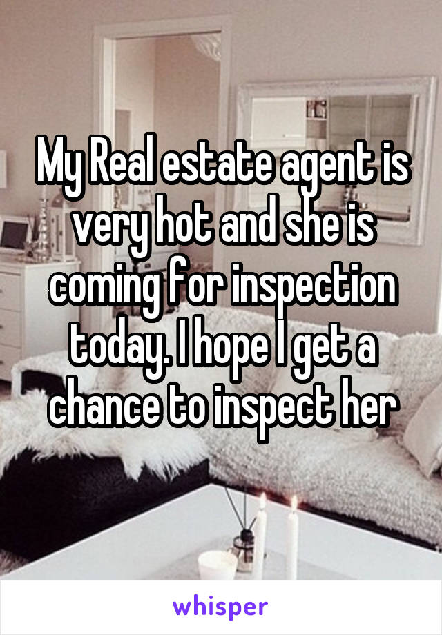 My Real estate agent is very hot and she is coming for inspection today. I hope I get a chance to inspect her