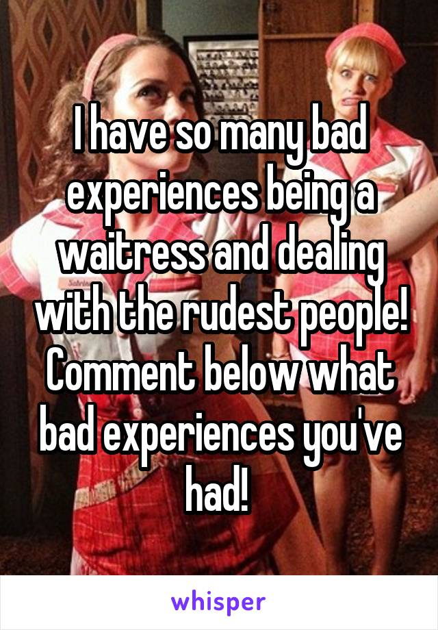 I have so many bad experiences being a waitress and dealing with the rudest people! Comment below what bad experiences you've had!