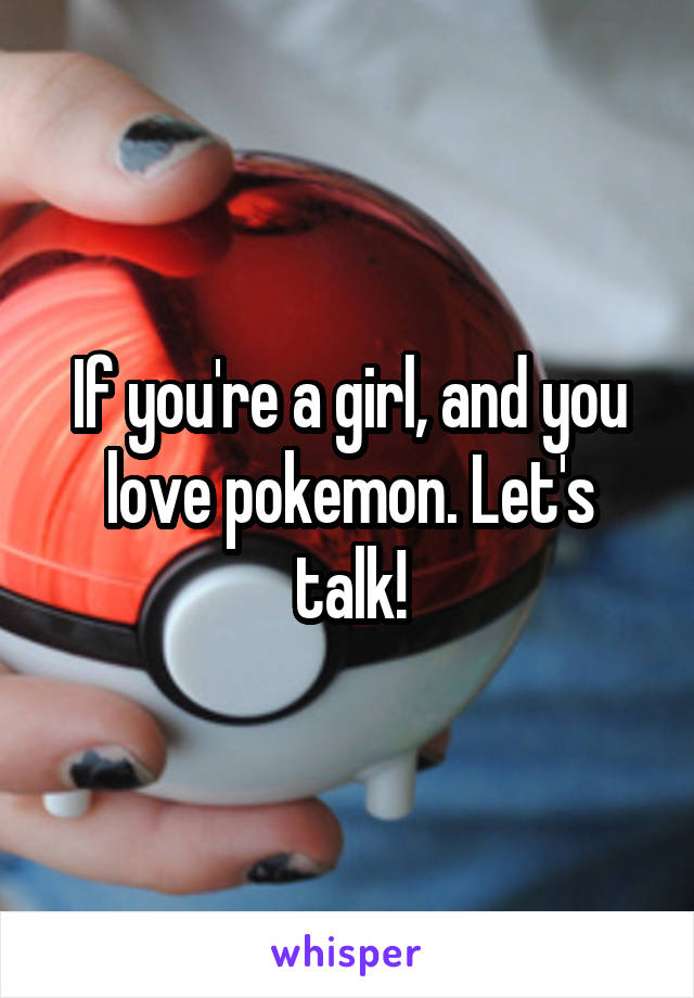 If you're a girl, and you love pokemon. Let's talk!