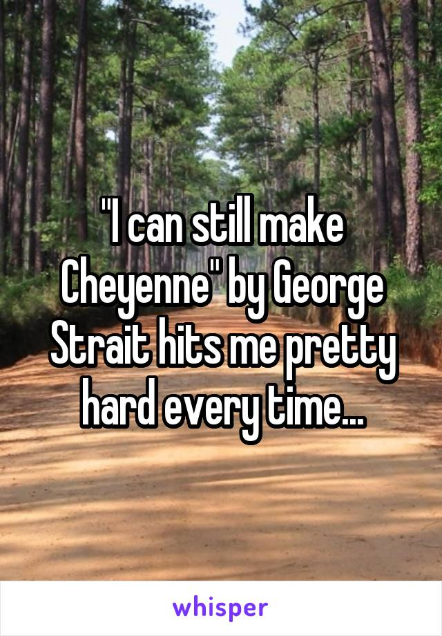"""I can still make Cheyenne"" by George Strait hits me pretty hard every time..."