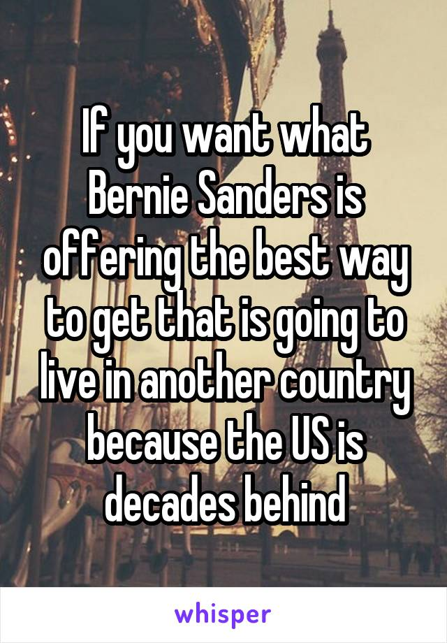 If you want what Bernie Sanders is offering the best way to get that is going to live in another country because the US is decades behind