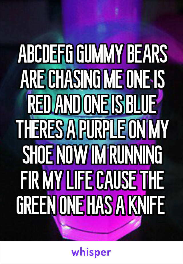 ABCDEFG GUMMY BEARS ARE CHASING ME ONE IS RED AND ONE IS BLUE THERES A PURPLE ON MY SHOE NOW IM RUNNING FIR MY LIFE CAUSE THE GREEN ONE HAS A KNIFE