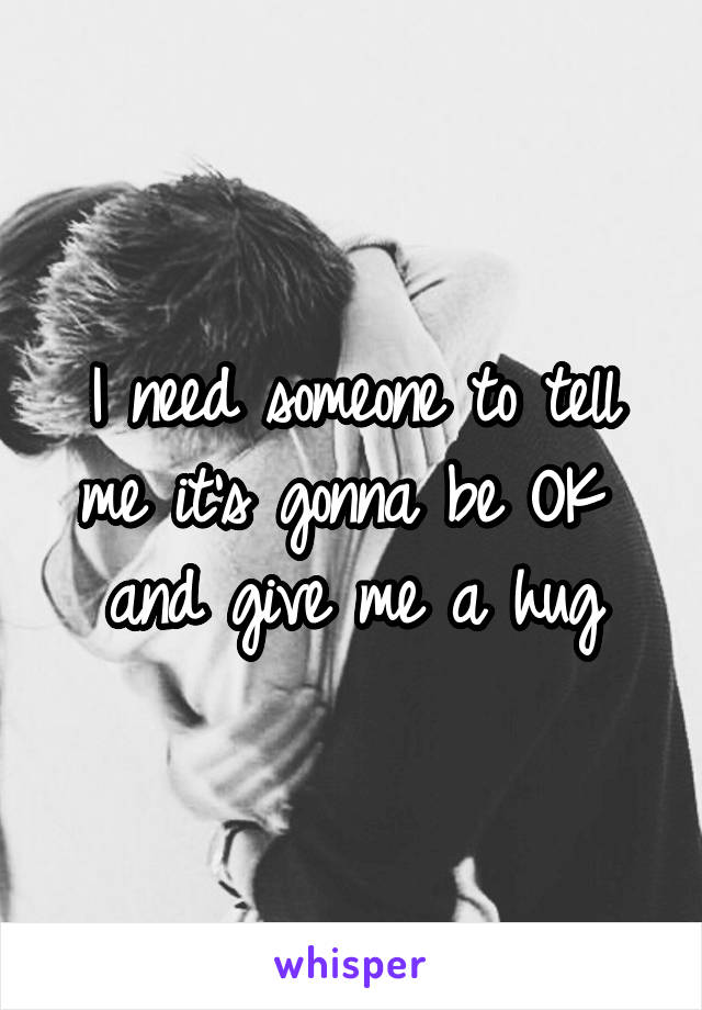 I need someone to tell me it's gonna be OK  and give me a hug