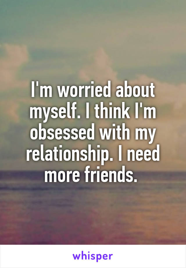 I'm worried about myself. I think I'm obsessed with my relationship. I need more friends.