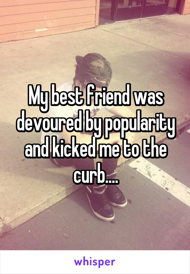 My best friend was devoured by popularity and kicked me to the curb....