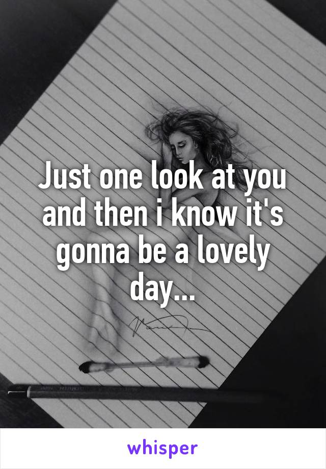 Just one look at you and then i know it's gonna be a lovely day...