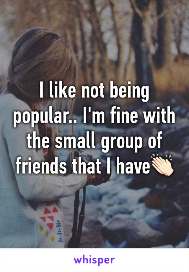 I like not being popular.. I'm fine with the small group of friends that I have👏🏻