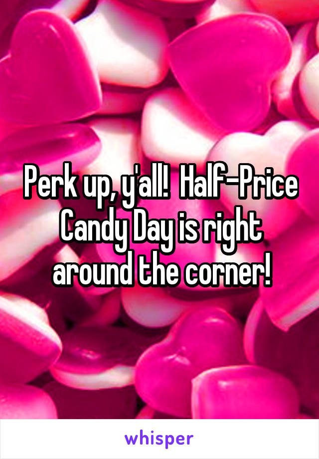 Perk up, y'all!  Half-Price Candy Day is right around the corner!