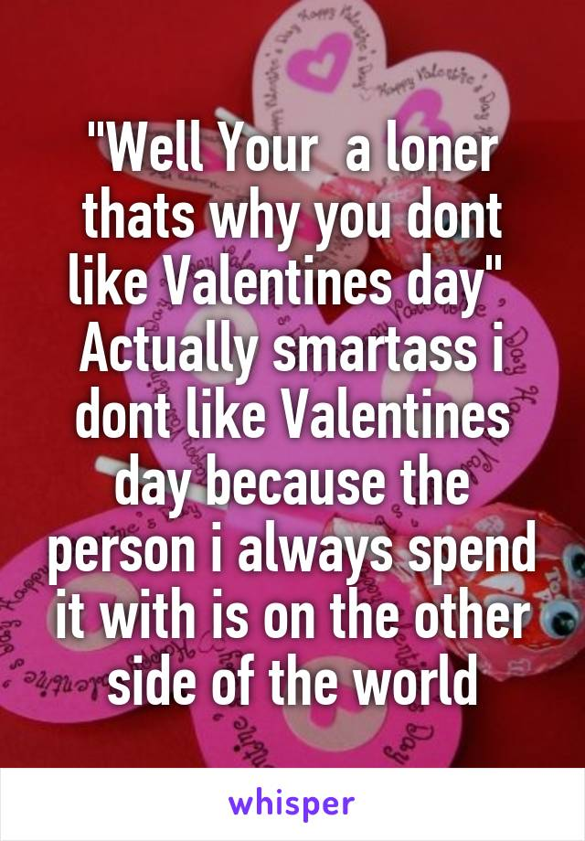 """""""Well Your  a loner thats why you dont like Valentines day""""  Actually smartass i dont like Valentines day because the person i always spend it with is on the other side of the world"""