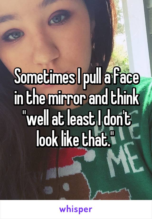 "Sometimes I pull a face in the mirror and think ""well at least I don't look like that."""