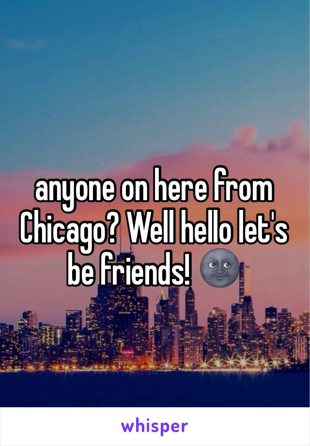 anyone on here from Chicago? Well hello let's be friends! 🌚
