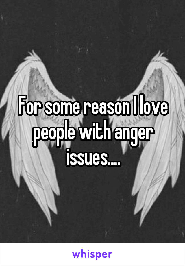 For some reason I love people with anger issues....