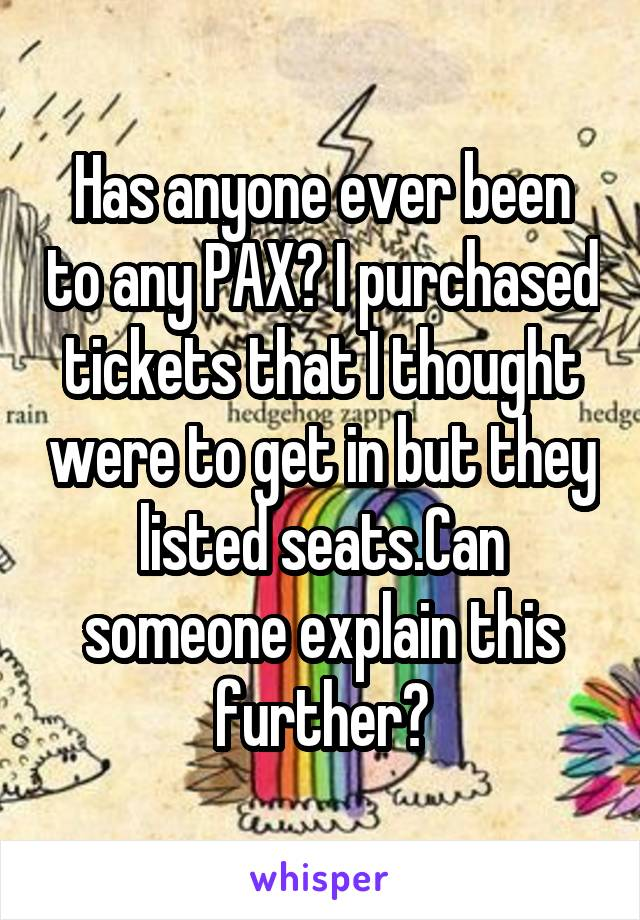 Has anyone ever been to any PAX? I purchased tickets that I thought were to get in but they listed seats.Can someone explain this further?