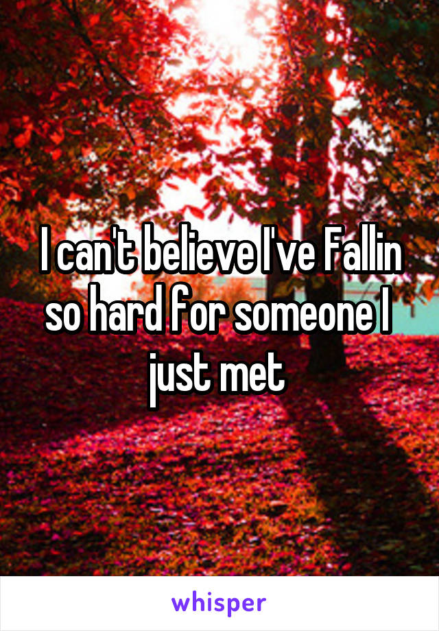 I can't believe I've Fallin so hard for someone I  just met