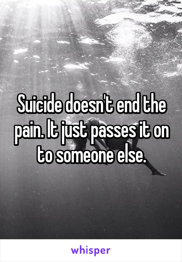 Suicide doesn't end the pain. It just passes it on to someone else.