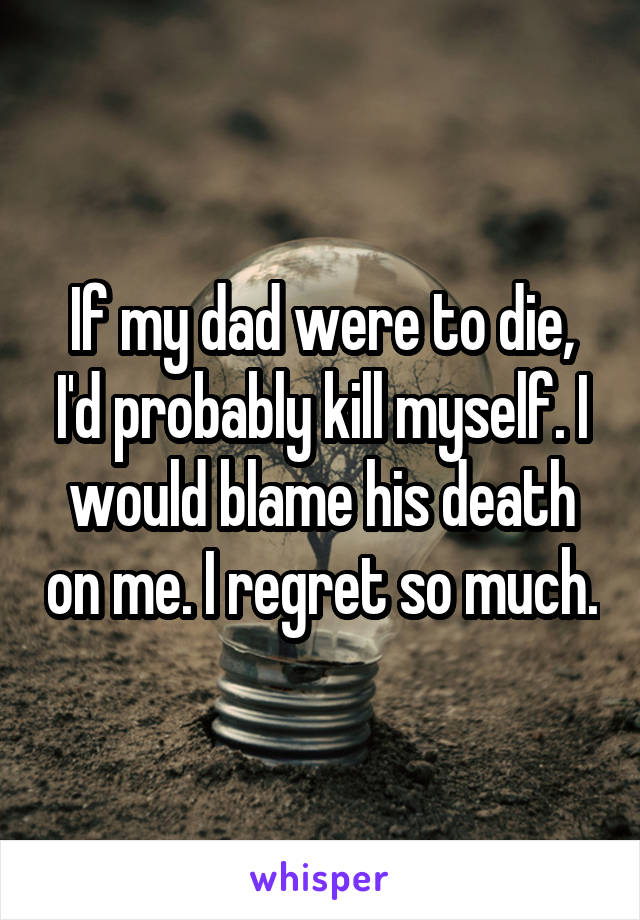If my dad were to die, I'd probably kill myself. I would blame his death on me. I regret so much.