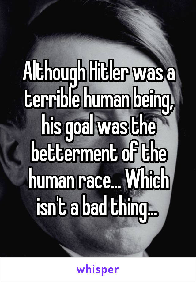 Although Hitler was a terrible human being, his goal was the betterment of the human race... Which isn't a bad thing...
