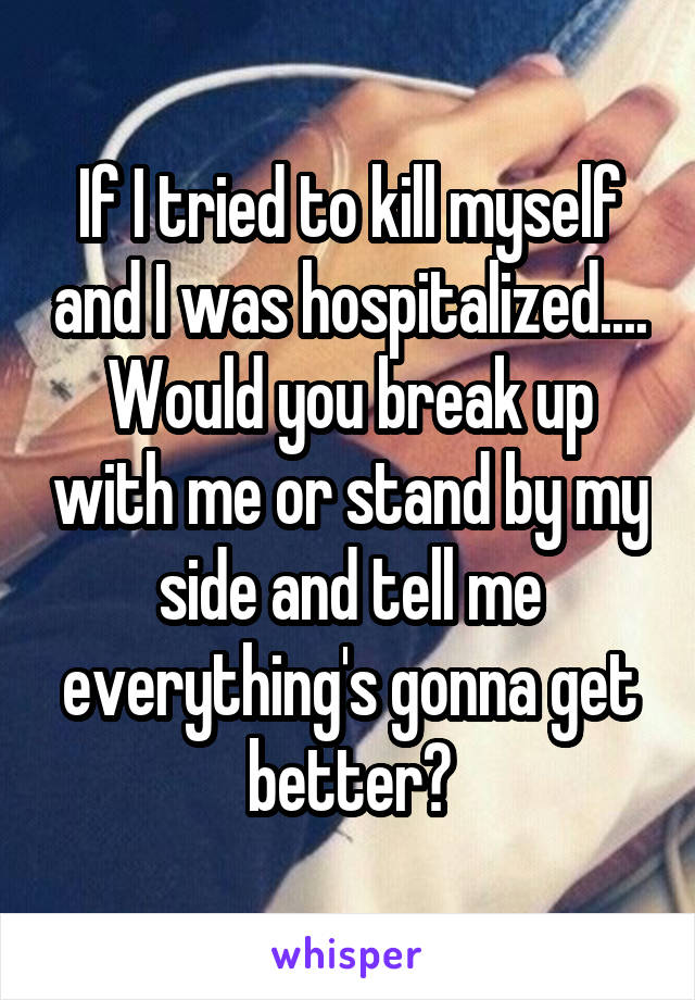 If I tried to kill myself and I was hospitalized.... Would you break up with me or stand by my side and tell me everything's gonna get better?