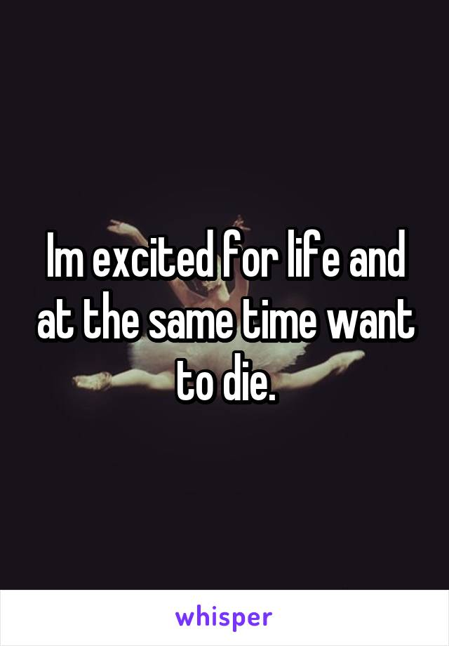 Im excited for life and at the same time want to die.