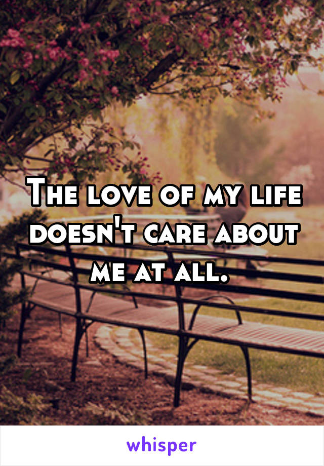 The love of my life doesn't care about me at all.
