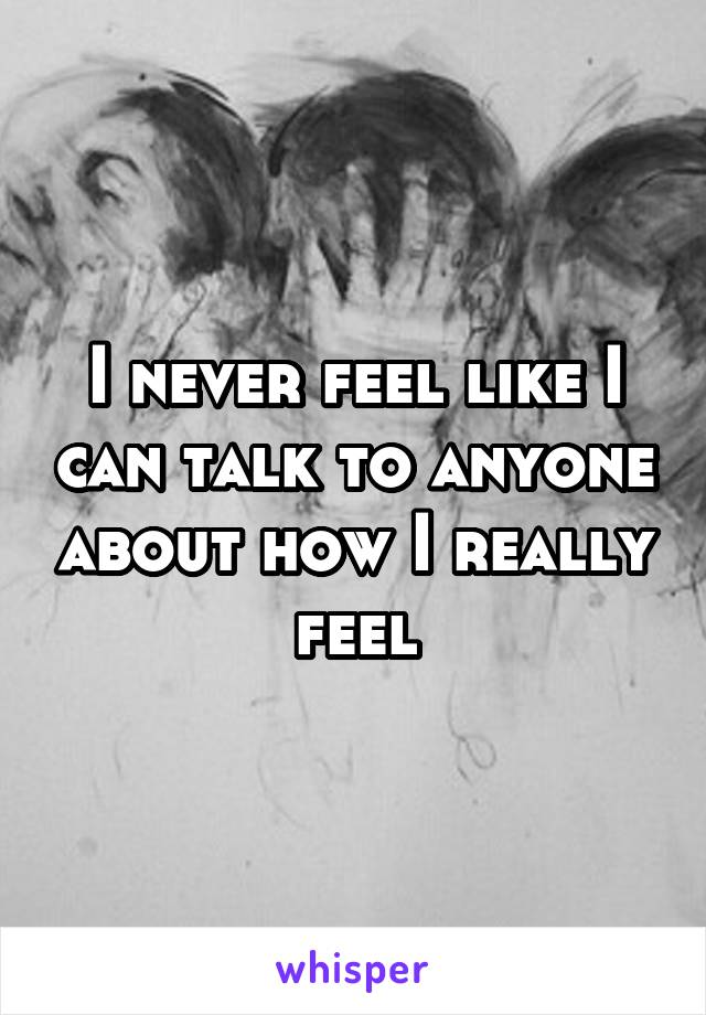 I never feel like I can talk to anyone about how I really feel