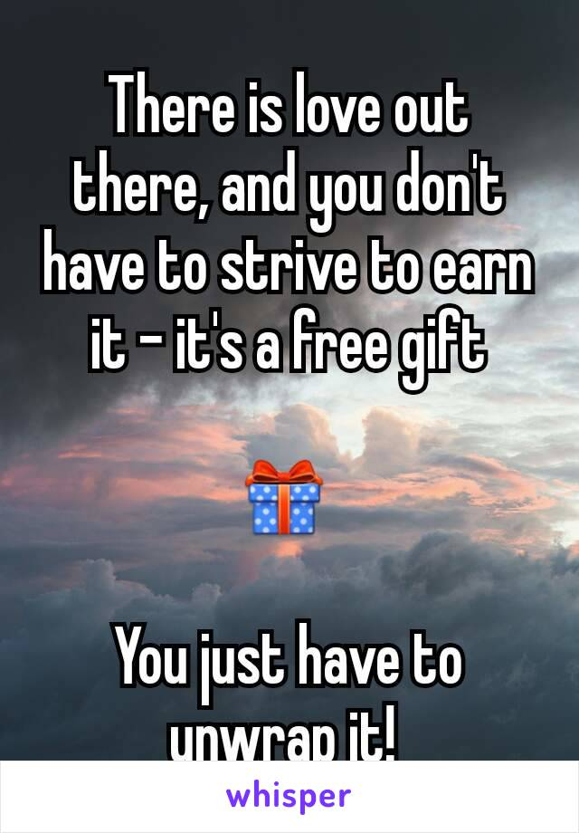 There is love out there, and you don't have to strive to earn it - it's a free gift  🎁   You just have to unwrap it!