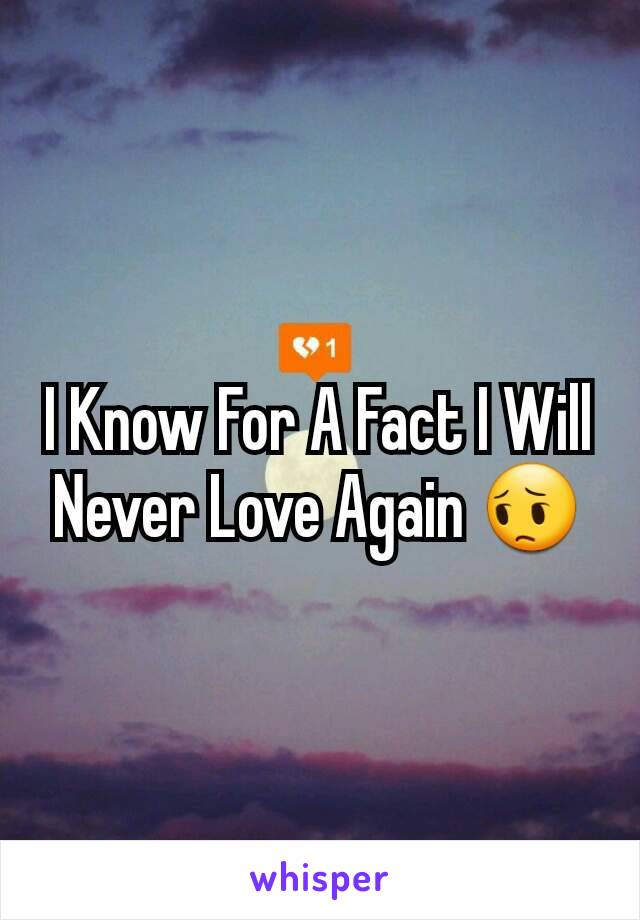 I Know For A Fact I Will Never Love Again 😔