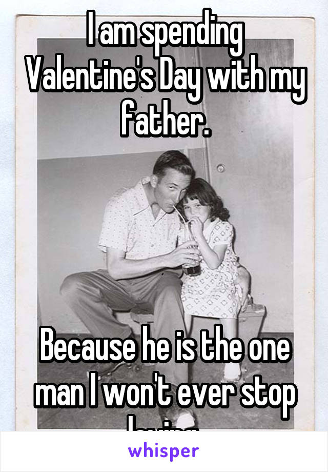 I am spending Valentine's Day with my father.     Because he is the one man I won't ever stop loving.