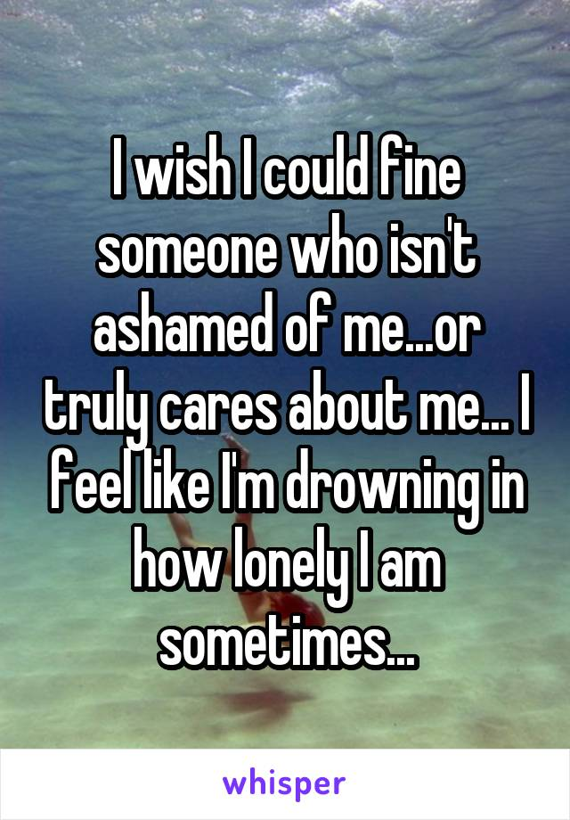 I wish I could fine someone who isn't ashamed of me...or truly cares about me... I feel like I'm drowning in how lonely I am sometimes...