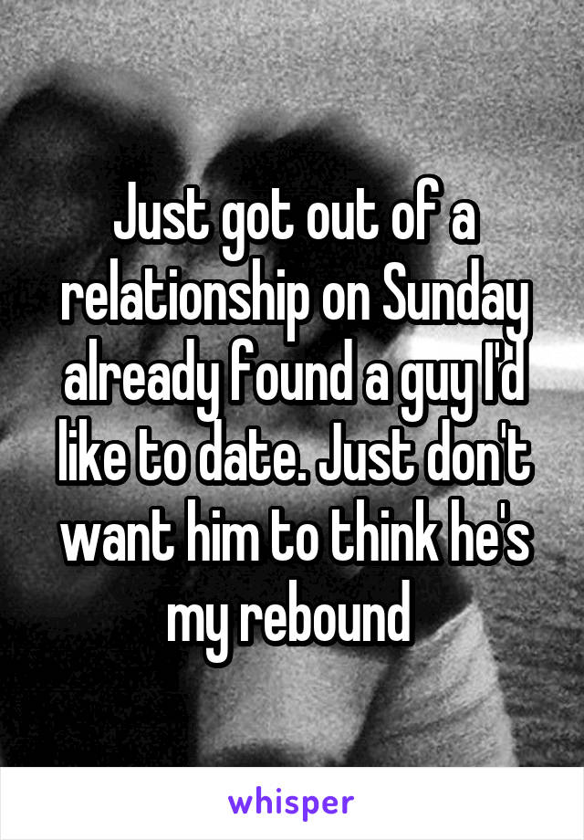 Just got out of a relationship on Sunday already found a guy I'd like to date. Just don't want him to think he's my rebound