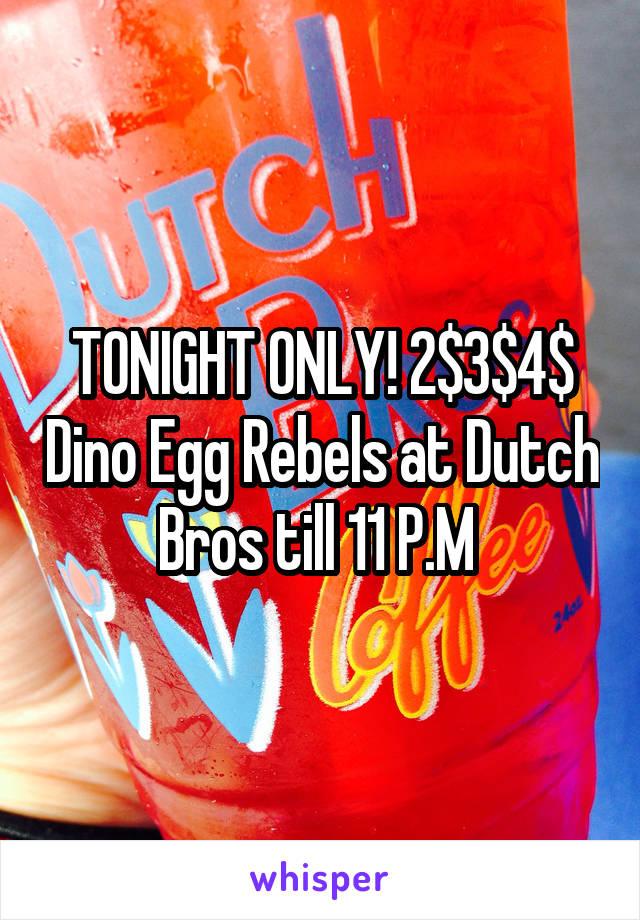 TONIGHT ONLY! 2$3$4$ Dino Egg Rebels at Dutch Bros till 11 P.M