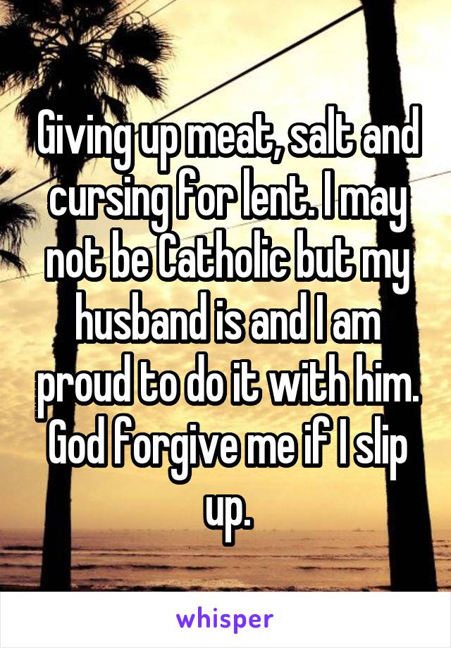 Giving up meat, salt and cursing for lent. I may not be Catholic but my husband is and I am proud to do it with him. God forgive me if I slip up.