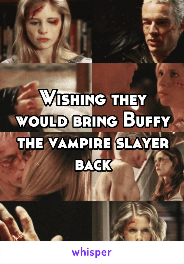 Wishing they would bring Buffy the vampire slayer back