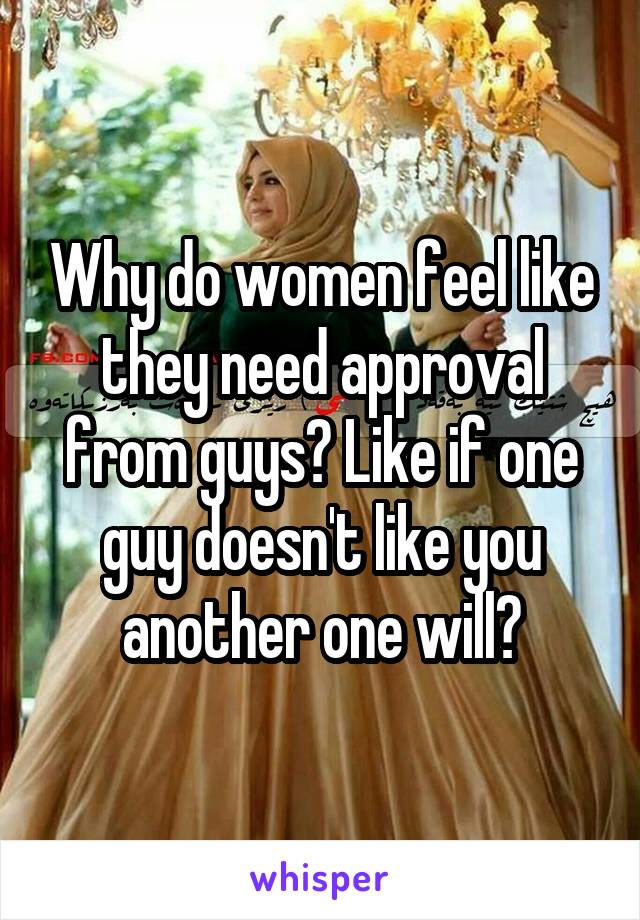 Why do women feel like they need approval from guys? Like if one guy doesn't like you another one will?