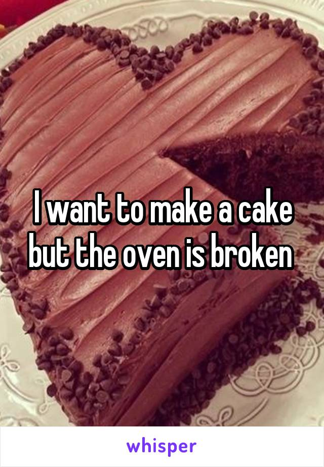 I want to make a cake but the oven is broken