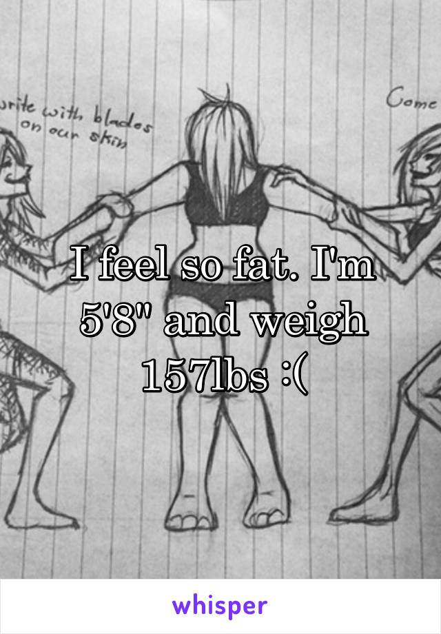 """I feel so fat. I'm 5'8"""" and weigh 157lbs :("""