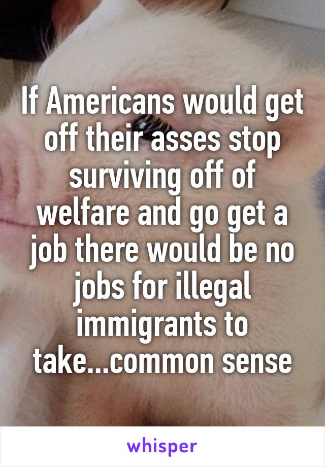 If Americans would get off their asses stop surviving off of welfare and go get a job there would be no jobs for illegal immigrants to take...common sense