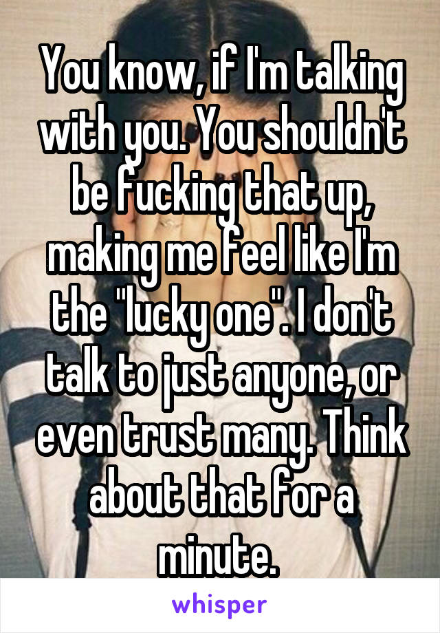 """You know, if I'm talking with you. You shouldn't be fucking that up, making me feel like I'm the """"lucky one"""". I don't talk to just anyone, or even trust many. Think about that for a minute."""